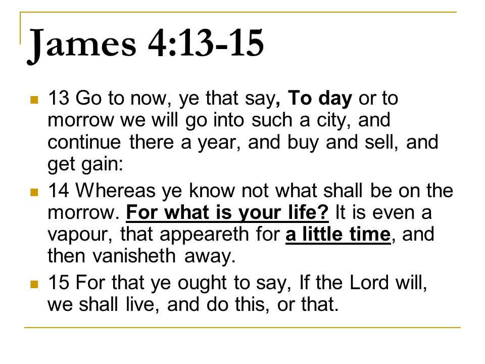 James 4:13-15 13 Go to now, ye that say, To day or to morrow we will go into such a city, and continue there a year, and buy and sell, and get gain:
