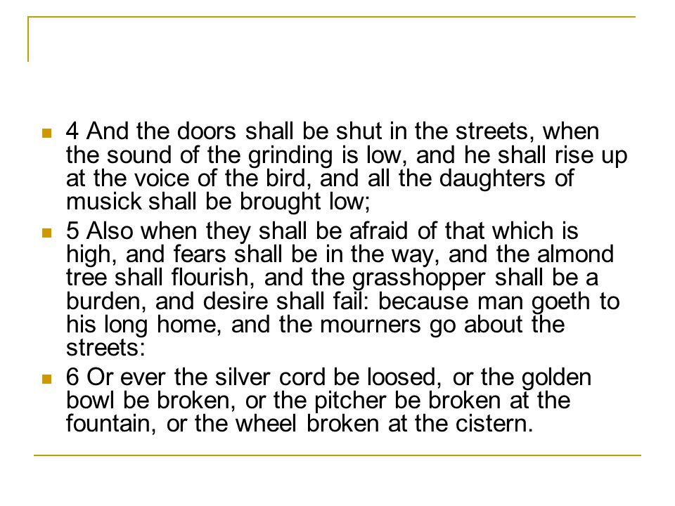 4 And the doors shall be shut in the streets, when the sound of the grinding is low, and he shall rise up at the voice of the bird, and all the daughters of musick shall be brought low;