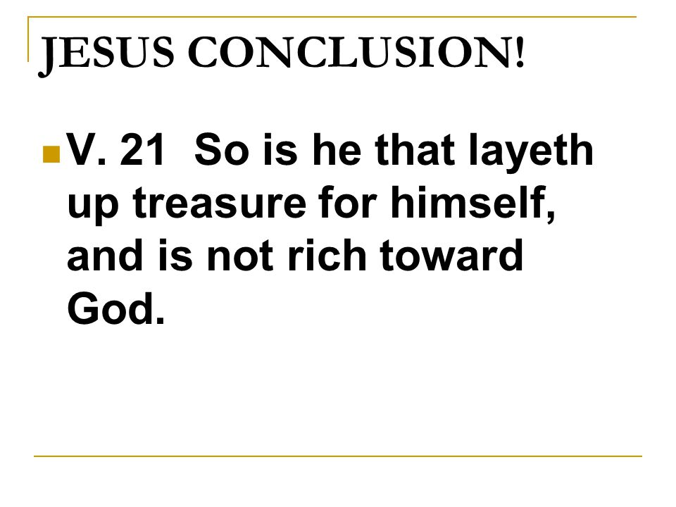 JESUS CONCLUSION! V. 21 So is he that layeth up treasure for himself, and is not rich toward God.