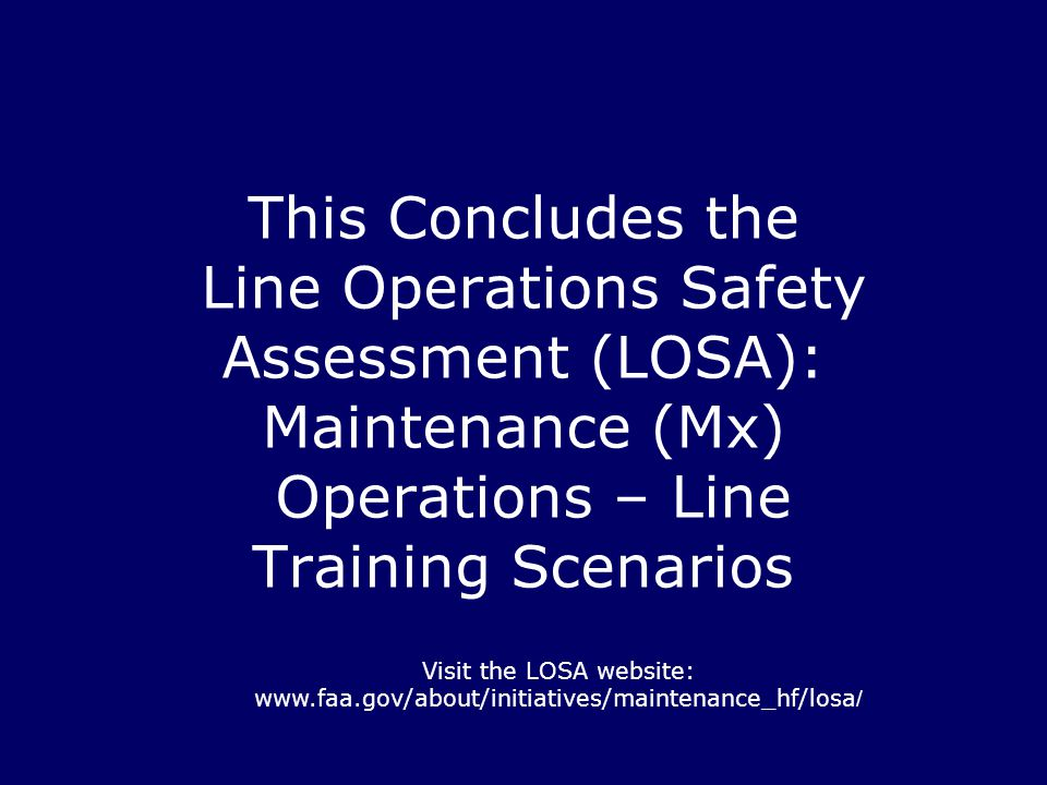 This Concludes the Line Operations Safety Assessment (LOSA): Maintenance (Mx) Operations – Line Training Scenarios