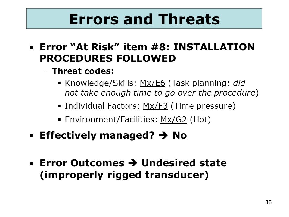 Errors and Threats Error At Risk item #8: INSTALLATION PROCEDURES FOLLOWED. Threat codes: