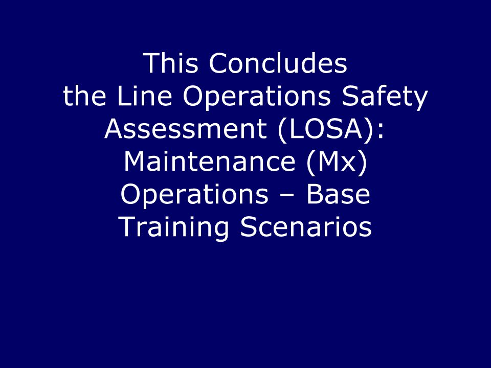 This Concludes the Line Operations Safety Assessment (LOSA): Maintenance (Mx) Operations – Base Training Scenarios