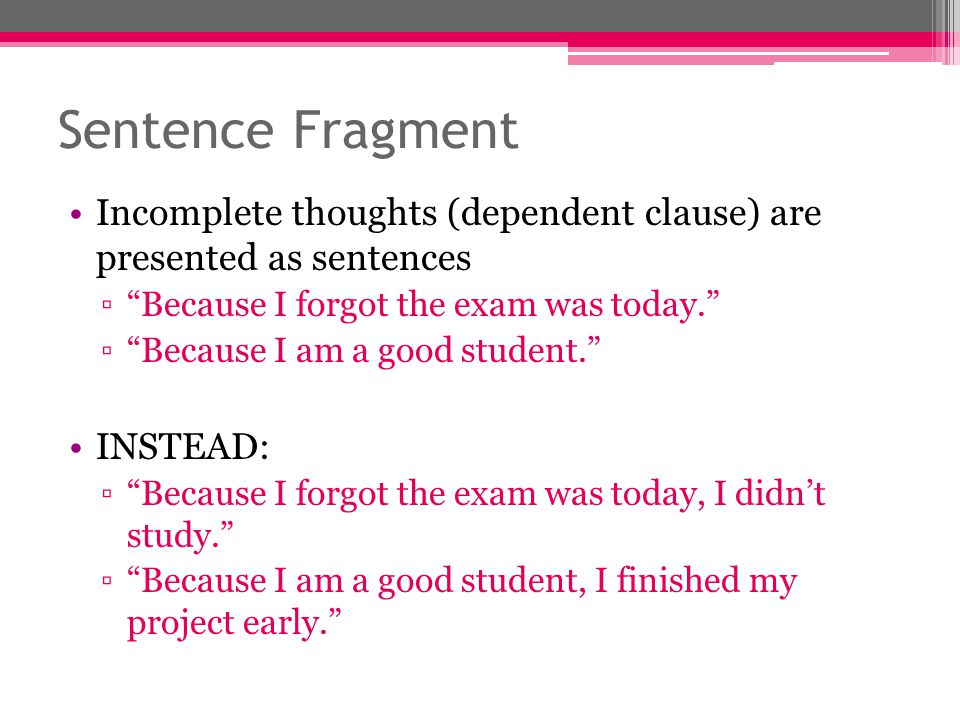 Sentence Fragment Incomplete thoughts (dependent clause) are presented as sentences. Because I forgot the exam was today.