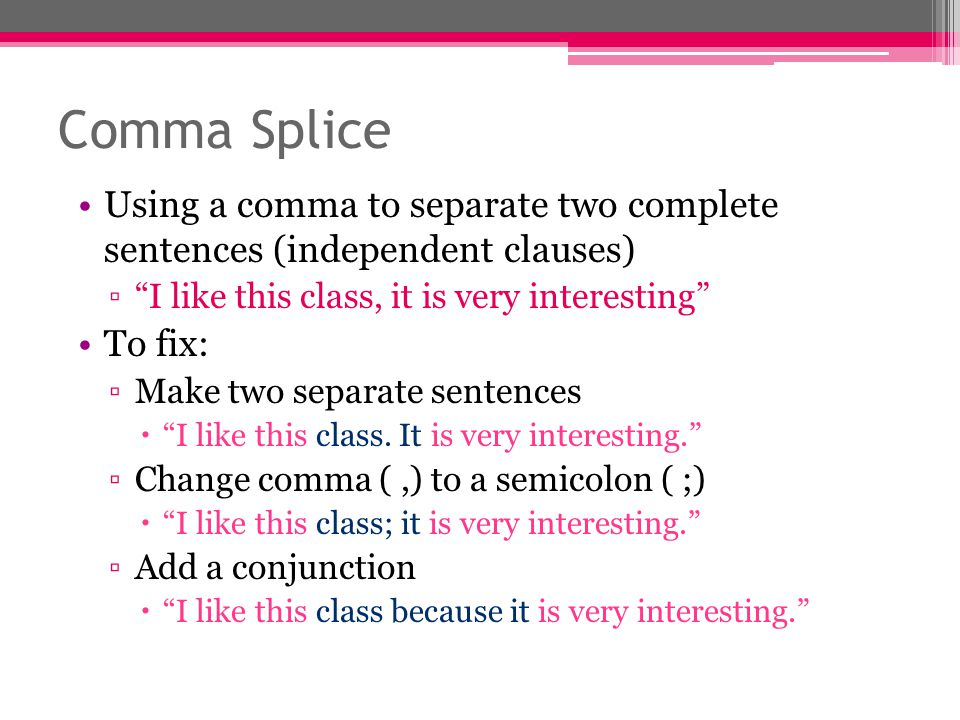 Comma Splice Using a comma to separate two complete sentences (independent clauses) I like this class, it is very interesting