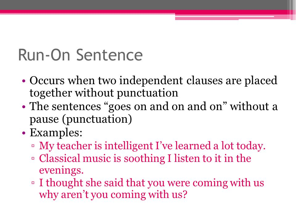 Run-On Sentence Occurs when two independent clauses are placed together without punctuation.
