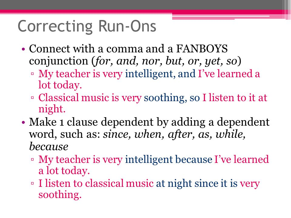 Correcting Run-Ons Connect with a comma and a FANBOYS conjunction (for, and, nor, but, or, yet, so)