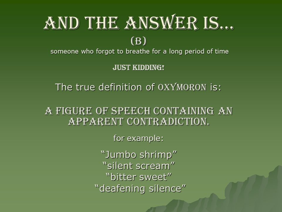 And the answer is… (B) someone who forgot to breathe for a long period of time. Just Kidding! The true definition of OXYMORON is: