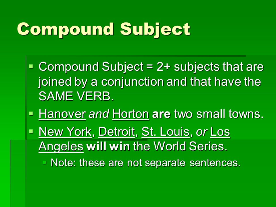 Compound Subject Compound Subject = 2+ subjects that are joined by a conjunction and that have the SAME VERB.