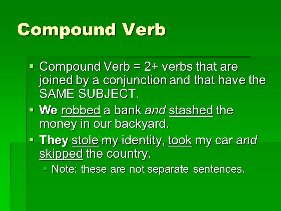 Compound Verb Compound Verb = 2+ verbs that are joined by a conjunction and that have the SAME SUBJECT.