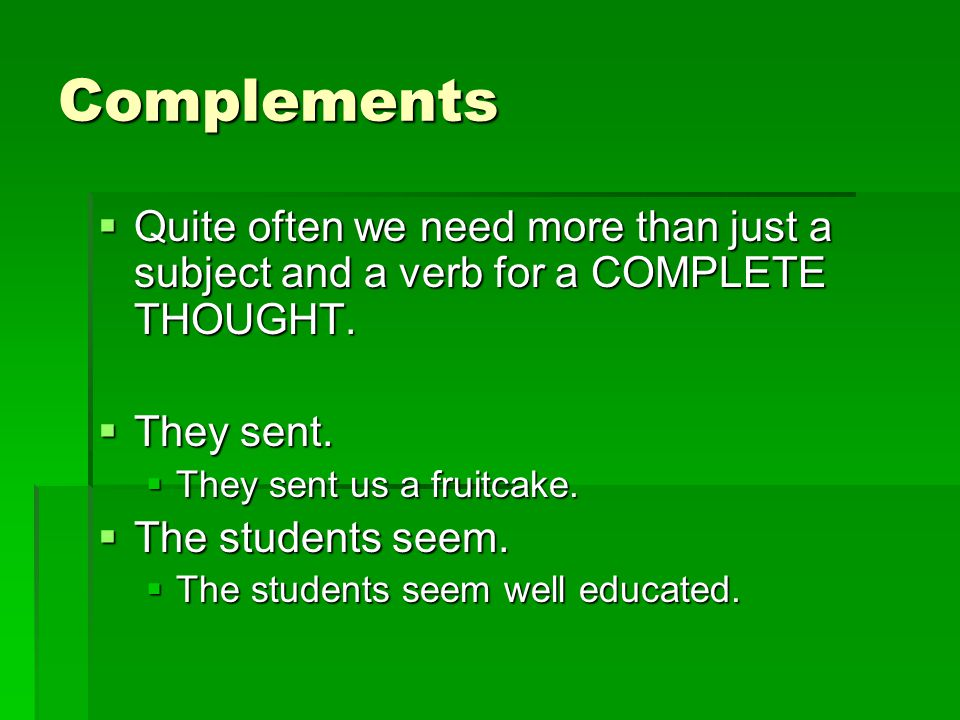 Complements Quite often we need more than just a subject and a verb for a COMPLETE THOUGHT. They sent.