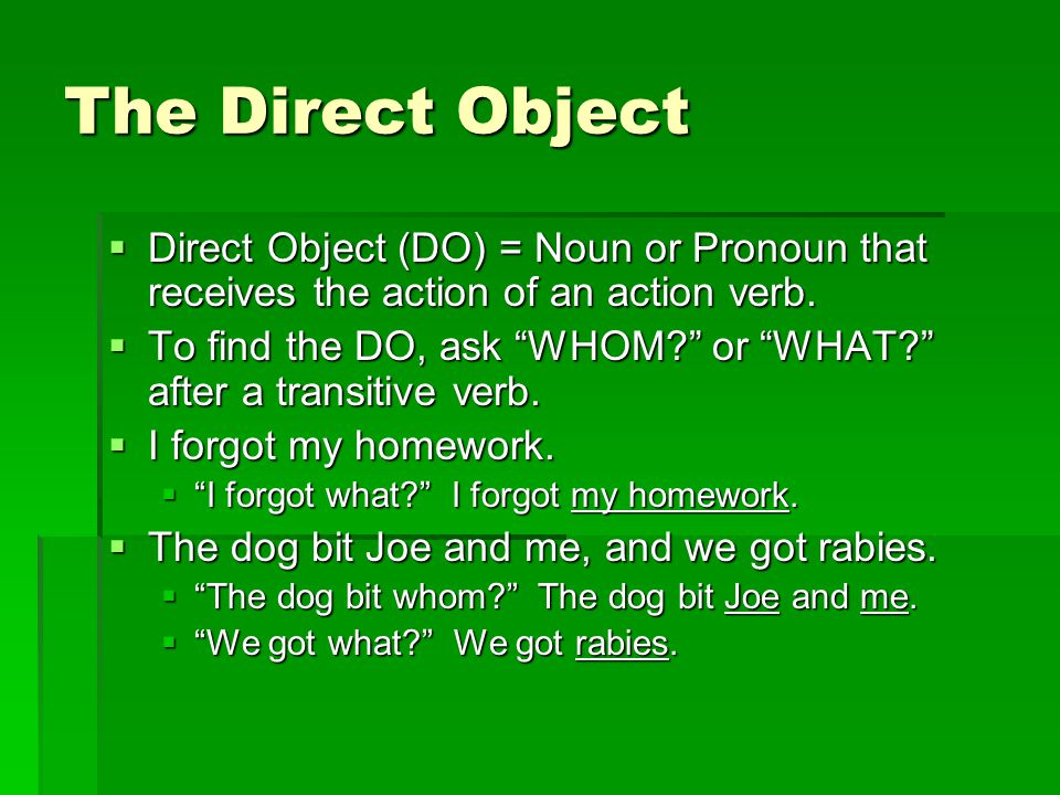 The Direct Object Direct Object (DO) = Noun or Pronoun that receives the action of an action verb.