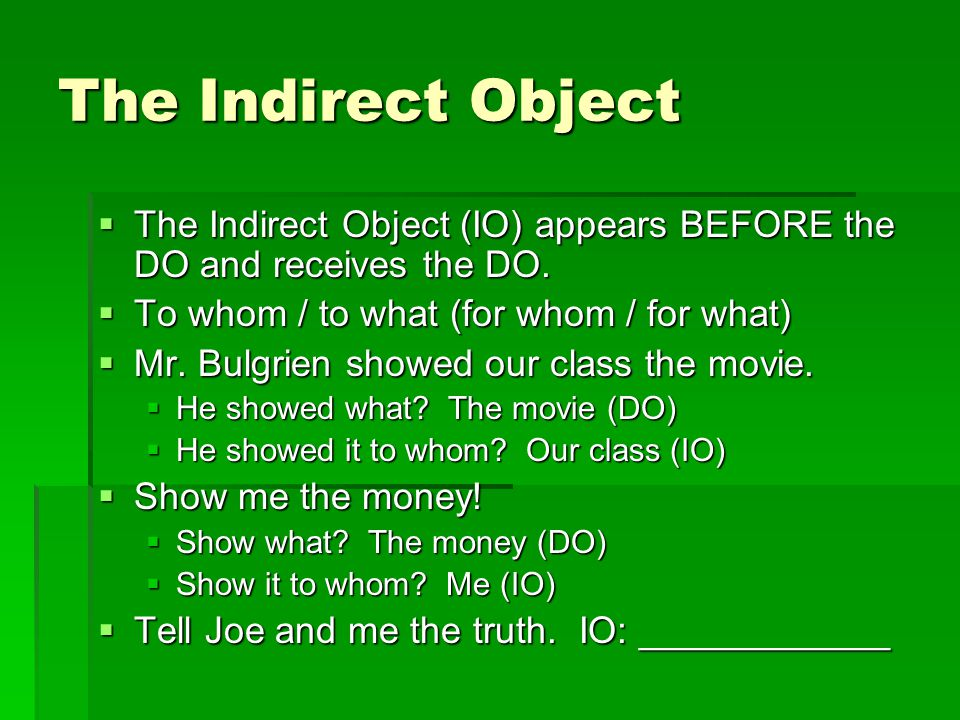The Indirect Object The Indirect Object (IO) appears BEFORE the DO and receives the DO. To whom / to what (for whom / for what)