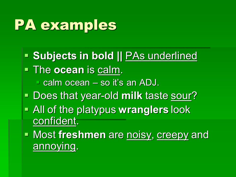 PA examples Subjects in bold || PAs underlined The ocean is calm.