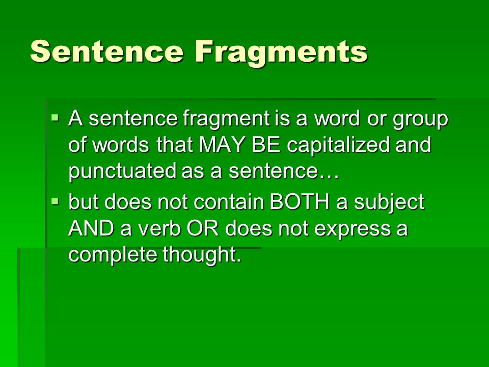 Sentence Fragments A sentence fragment is a word or group of words that MAY BE capitalized and punctuated as a sentence…