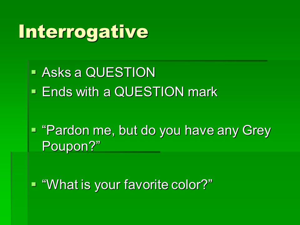 Interrogative Asks a QUESTION Ends with a QUESTION mark