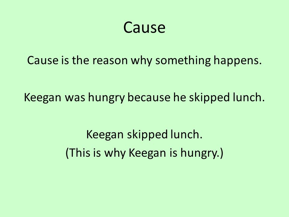 Cause Cause is the reason why something happens. Keegan was hungry because he skipped lunch.