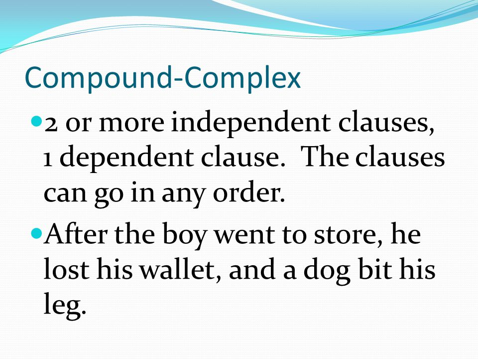 Compound-Complex 2 or more independent clauses, 1 dependent clause. The clauses can go in any order.