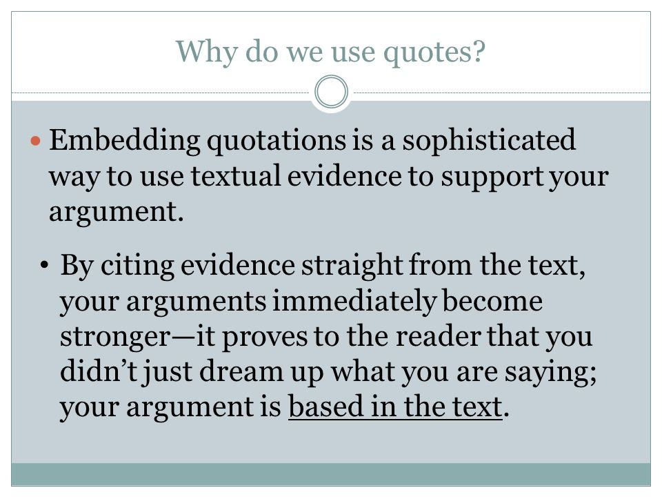 Why do we use quotes Embedding quotations is a sophisticated way to use textual evidence to support your argument.