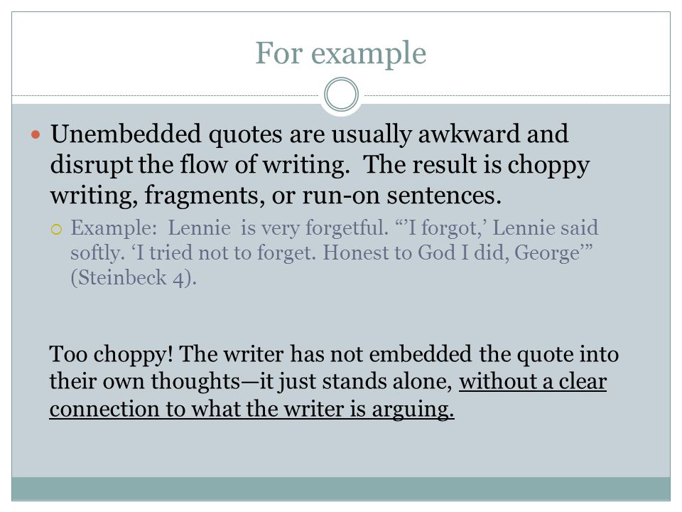For example Unembedded quotes are usually awkward and disrupt the flow of writing. The result is choppy writing, fragments, or run-on sentences.