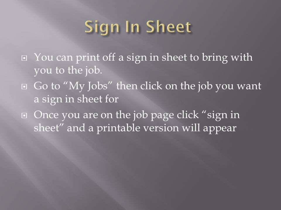 Sign In Sheet You can print off a sign in sheet to bring with you to the job. Go to My Jobs then click on the job you want a sign in sheet for.