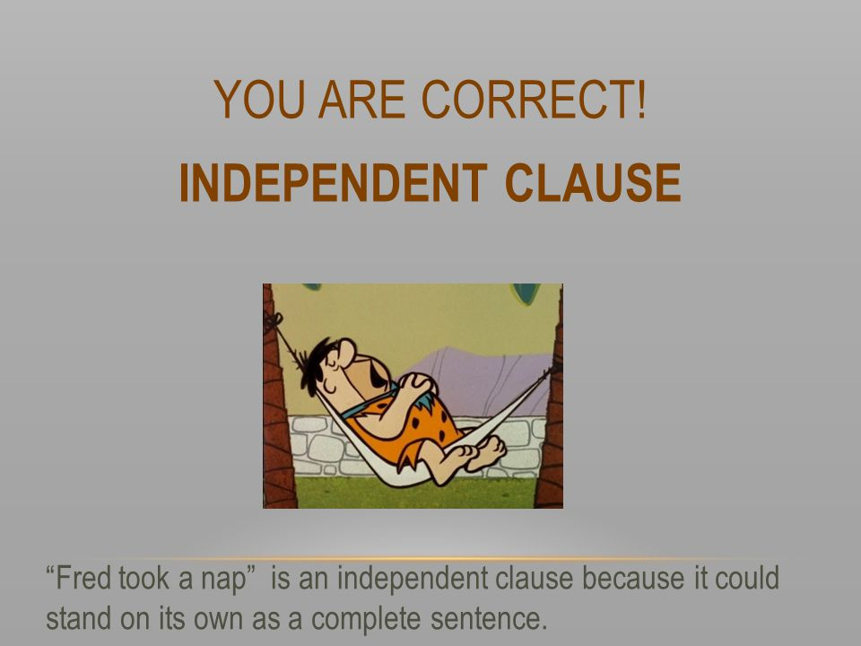 YOU ARE CORRECT! INDEPENDENT CLAUSE