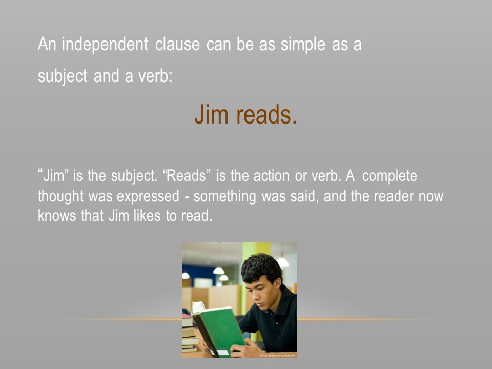 Jim reads. An independent clause can be as simple as a