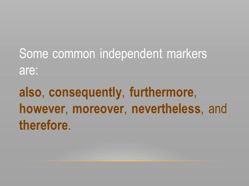Some common independent markers are: also, consequently, furthermore, however, moreover, nevertheless, and therefore.