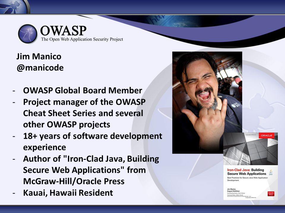 Jim Manico @manicode. OWASP Global Board Member. Project manager of the OWASP Cheat Sheet Series and several other OWASP projects.