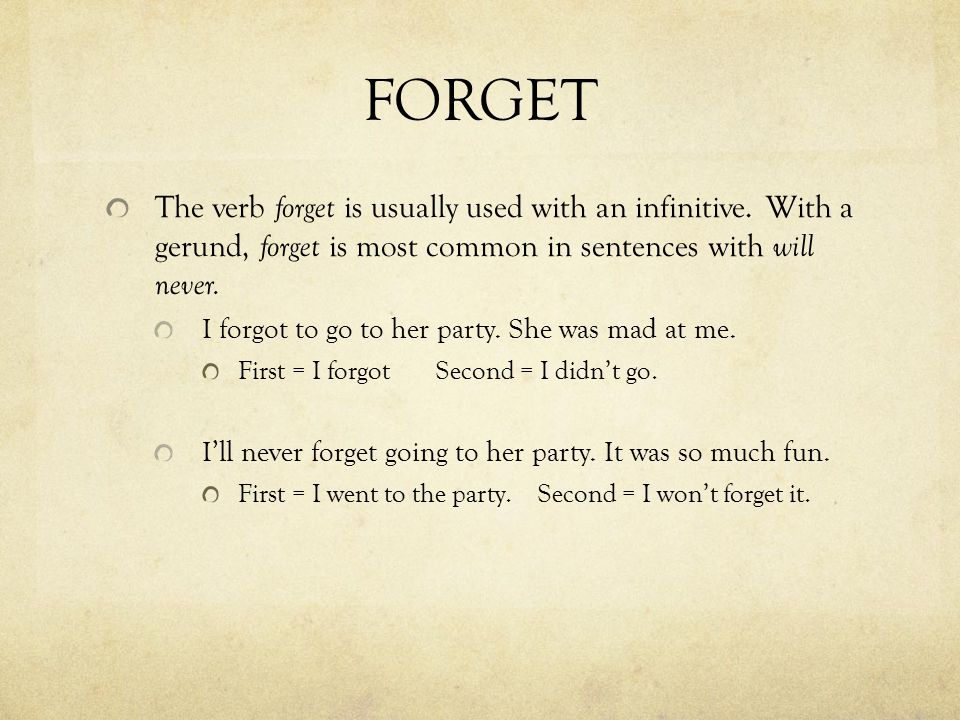 FORGET The verb forget is usually used with an infinitive. With a gerund, forget is most common in sentences with will never.