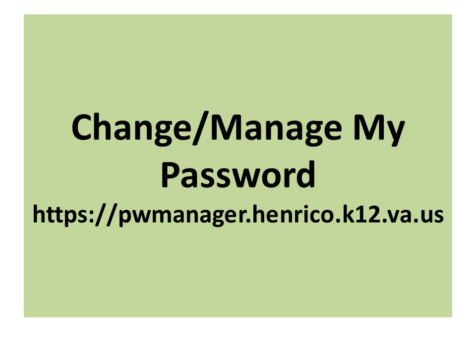 Change/Manage My Password https://pwmanager.henrico.k12.va.us