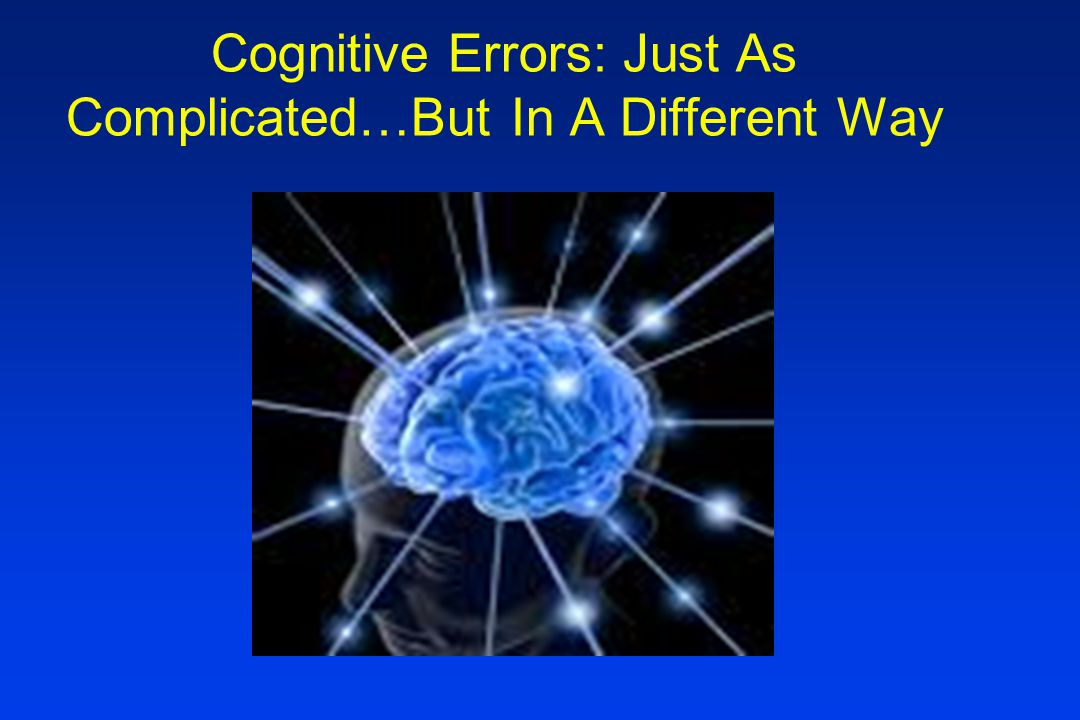 Cognitive Errors: Just As Complicated…But In A Different Way