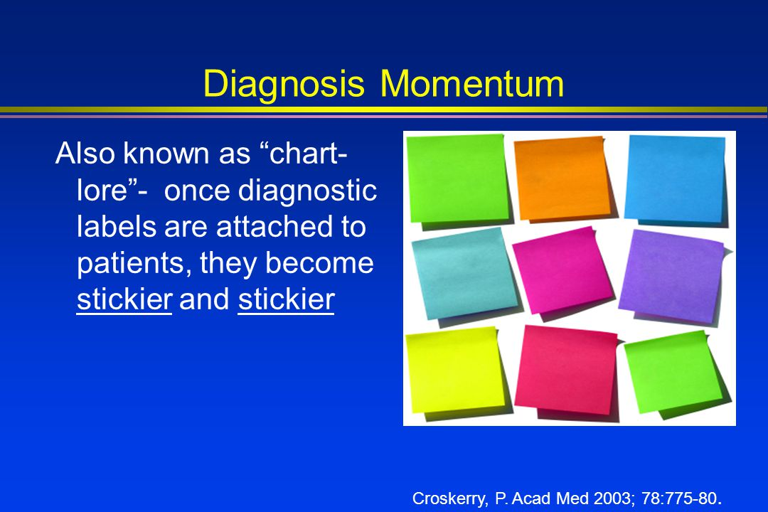 Diagnosis Momentum Also known as chart-lore - once diagnostic labels are attached to patients, they become stickier and stickier.
