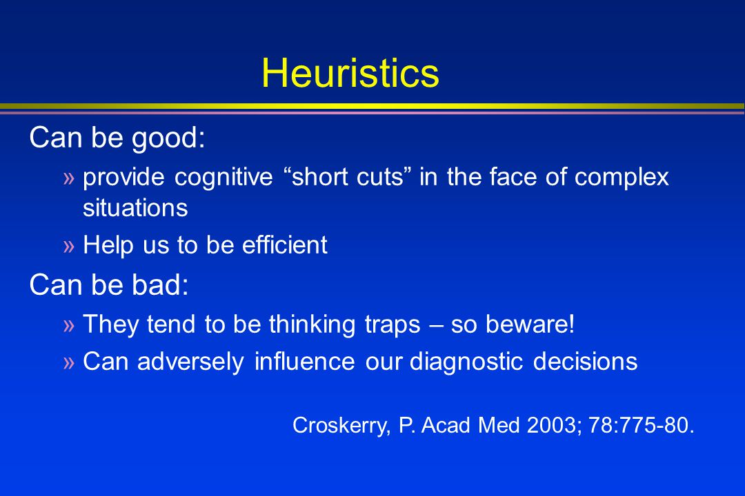 Heuristics Can be good: Can be bad: