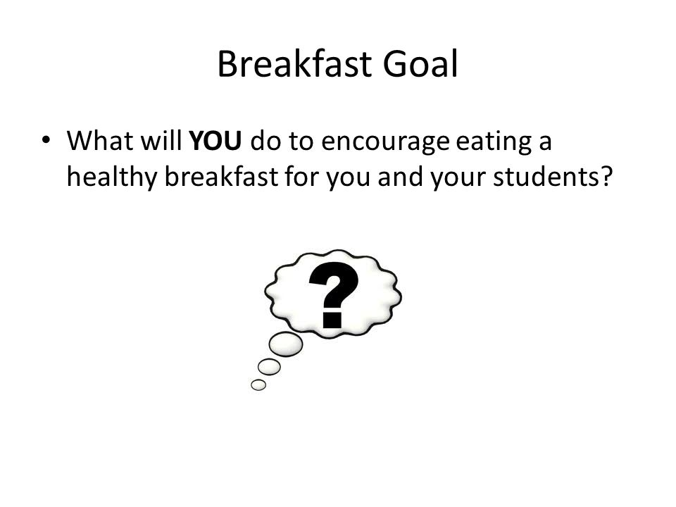 Breakfast Goal What will YOU do to encourage eating a healthy breakfast for you and your students