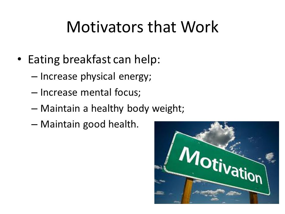 Motivators that Work Eating breakfast can help: