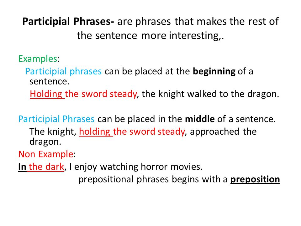 Participial Phrases- are phrases that makes the rest of the sentence more interesting,.