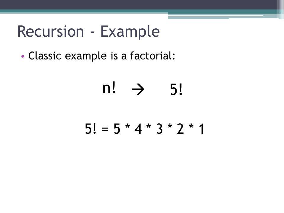 Recursion - Example 5! = 5 * 4 * 3 * 2 * 1
