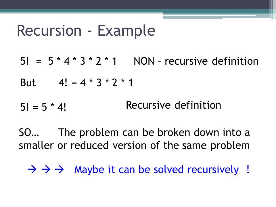 Recursion - Example 5! = 5 * 4 * 3 * 2 * 1 NON – recursive definition