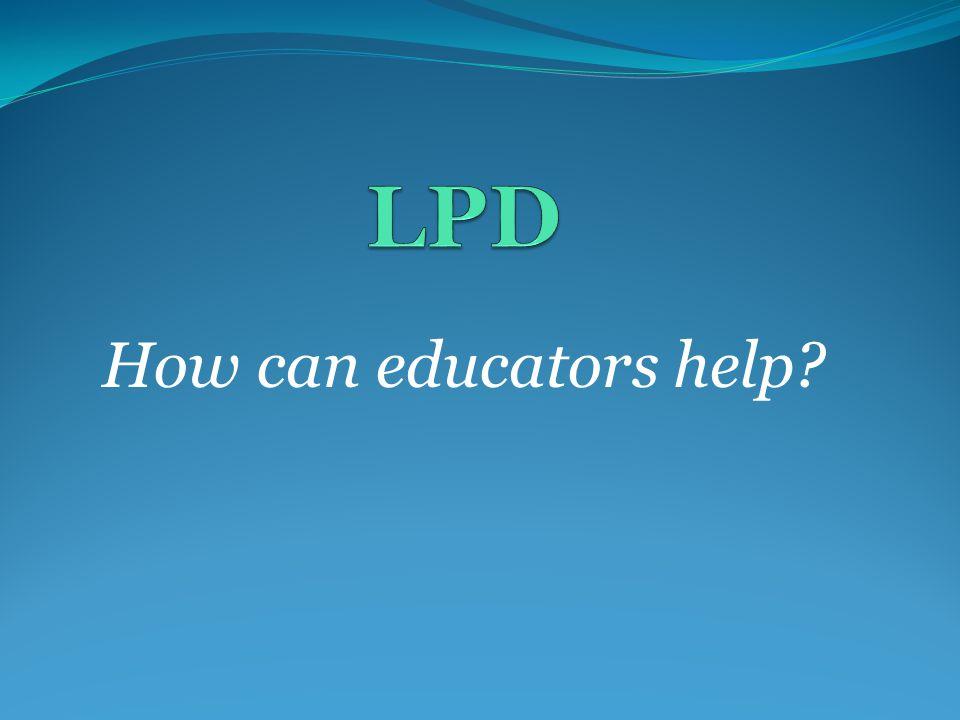 LPD How can educators help