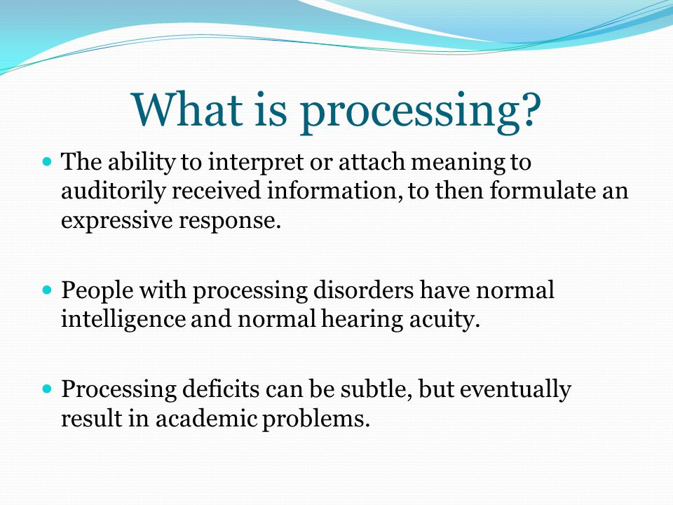 What is processing The ability to interpret or attach meaning to auditorily received information, to then formulate an expressive response.
