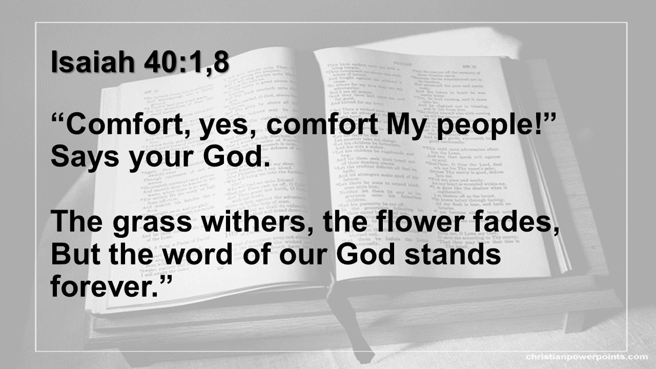 Isaiah 40:1,8 Comfort, yes, comfort My people. Says your God