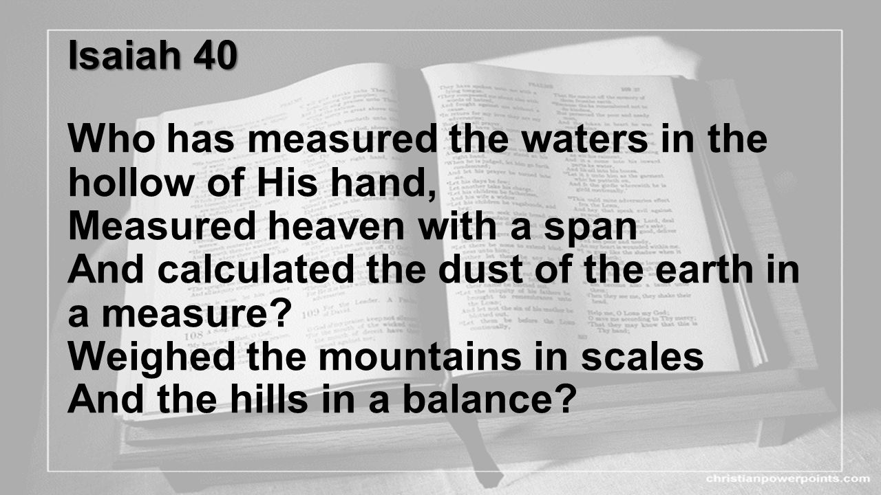 Isaiah 40 Who has measured the waters in the hollow of His hand, Measured heaven with a span And calculated the dust of the earth in a measure.