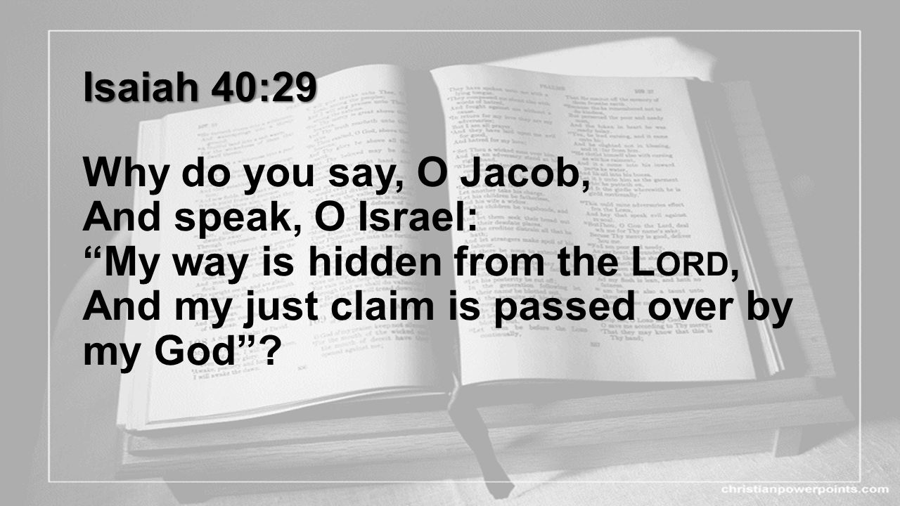 Isaiah 40:29 Why do you say, O Jacob, And speak, O Israel: My way is hidden from the Lord, And my just claim is passed over by my God .