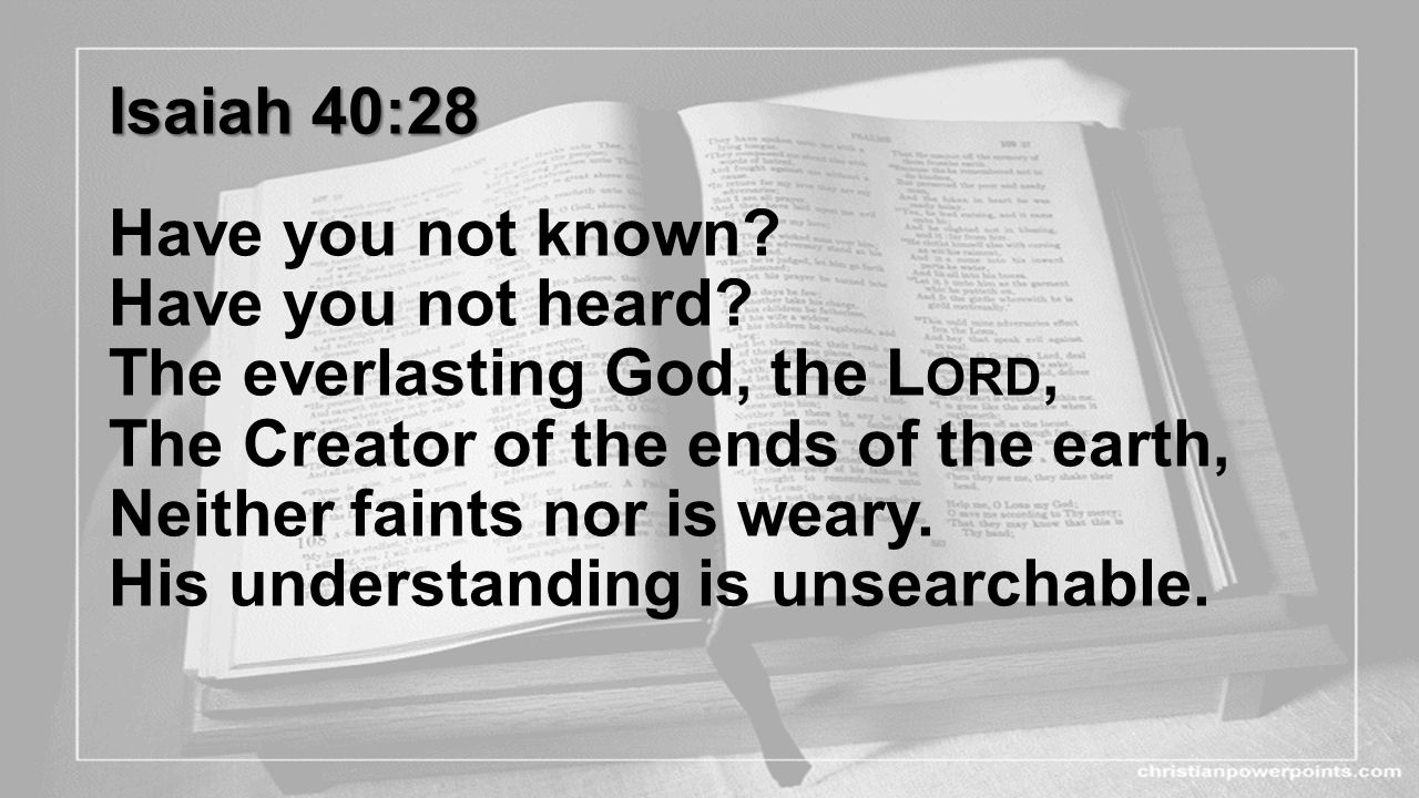 Isaiah 40:28 Have you not known. Have you not heard