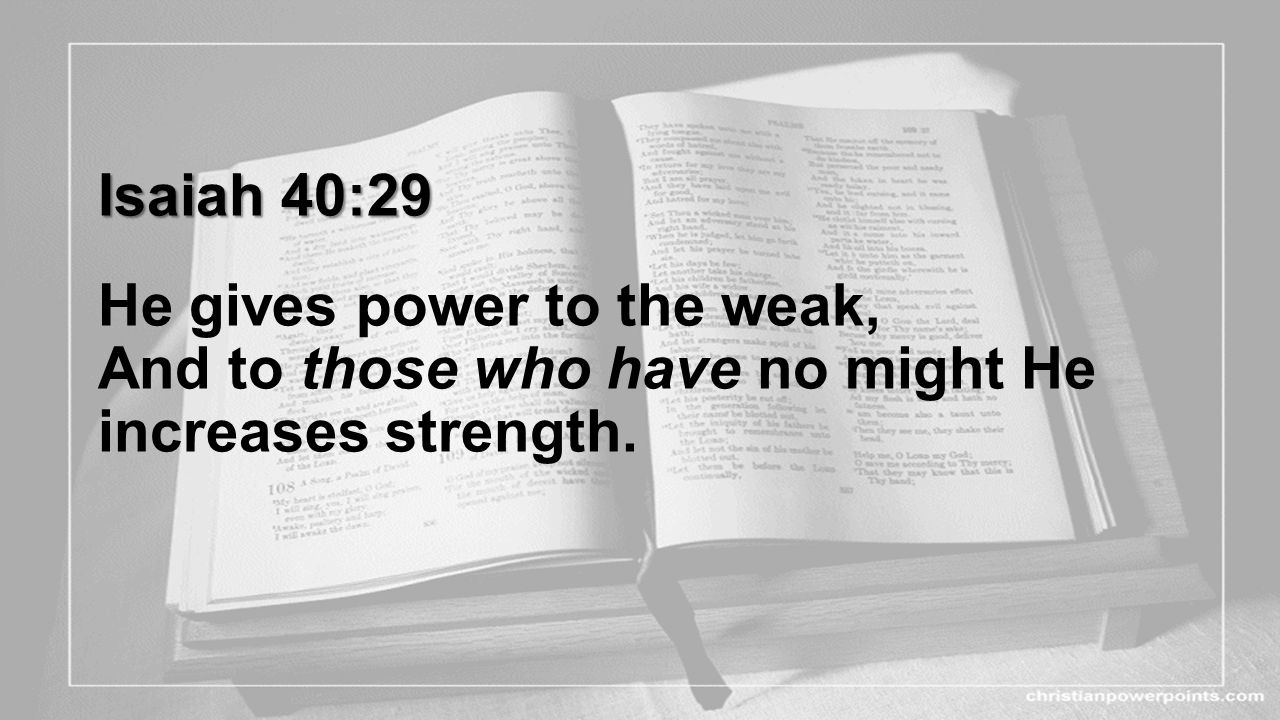 Isaiah 40:29 He gives power to the weak, And to those who have no might He increases strength.