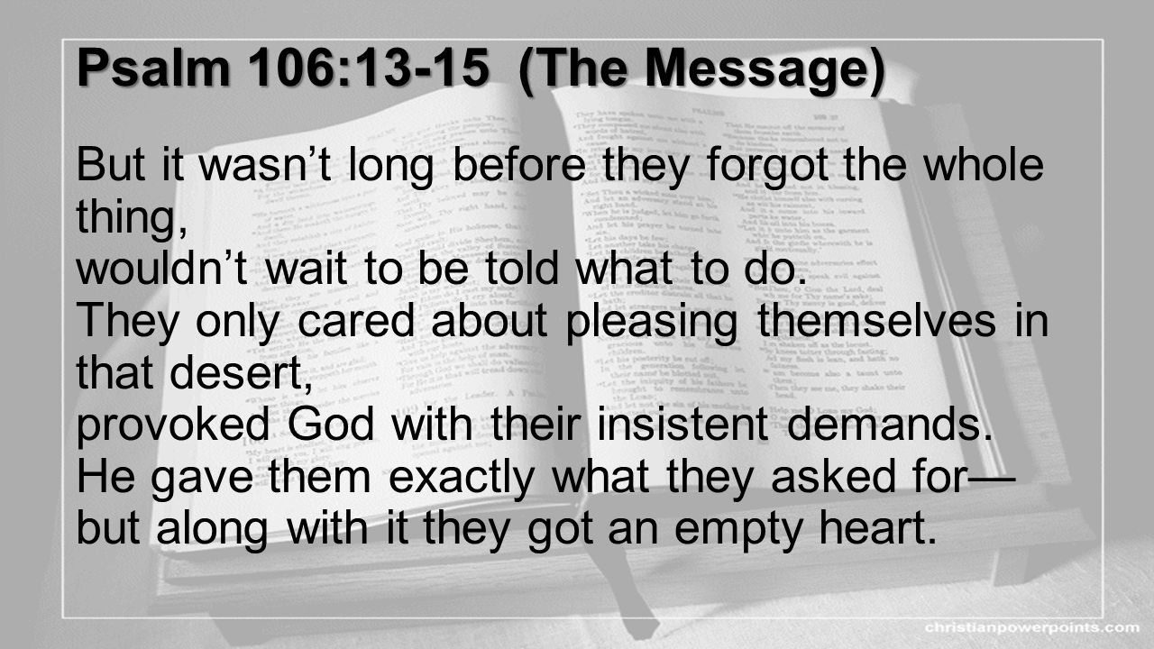 Psalm 106:13-15 (The Message) But it wasn't long before they forgot the whole thing, wouldn't wait to be told what to do.