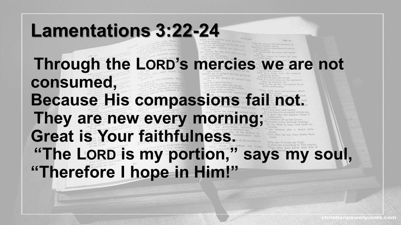 Lamentations 3:22-24 Through the Lord's mercies we are not consumed, Because His compassions fail not.