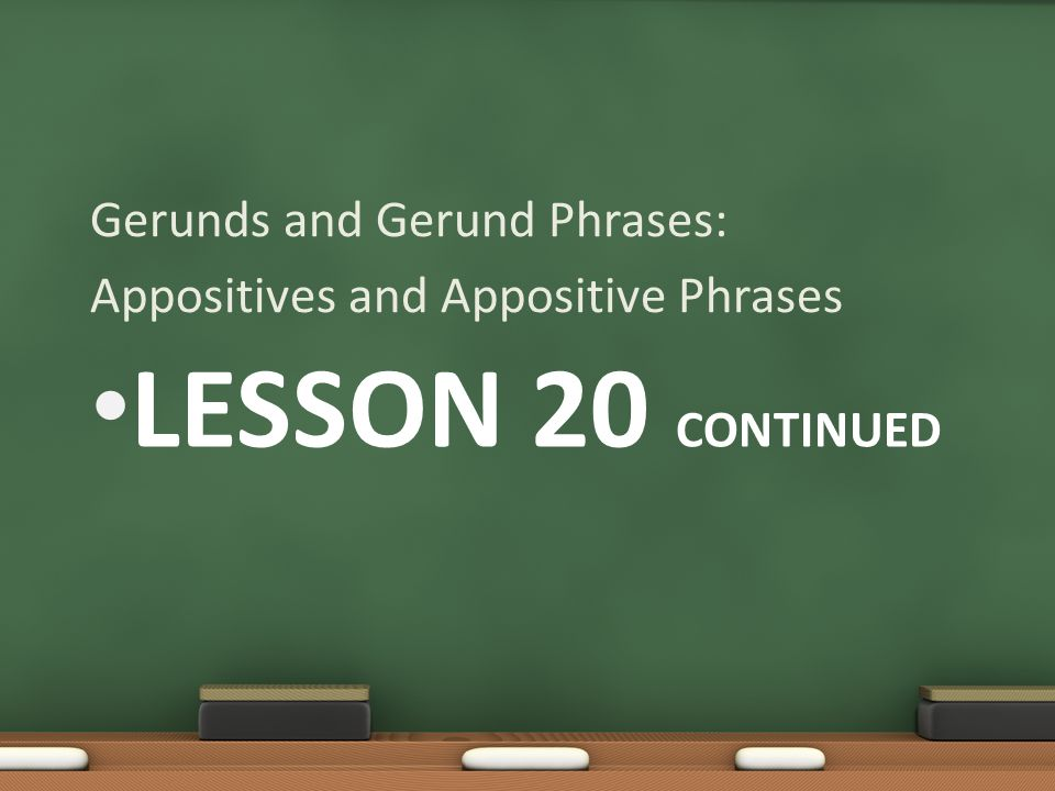 Lesson 20 Continued Gerunds and Gerund Phrases:
