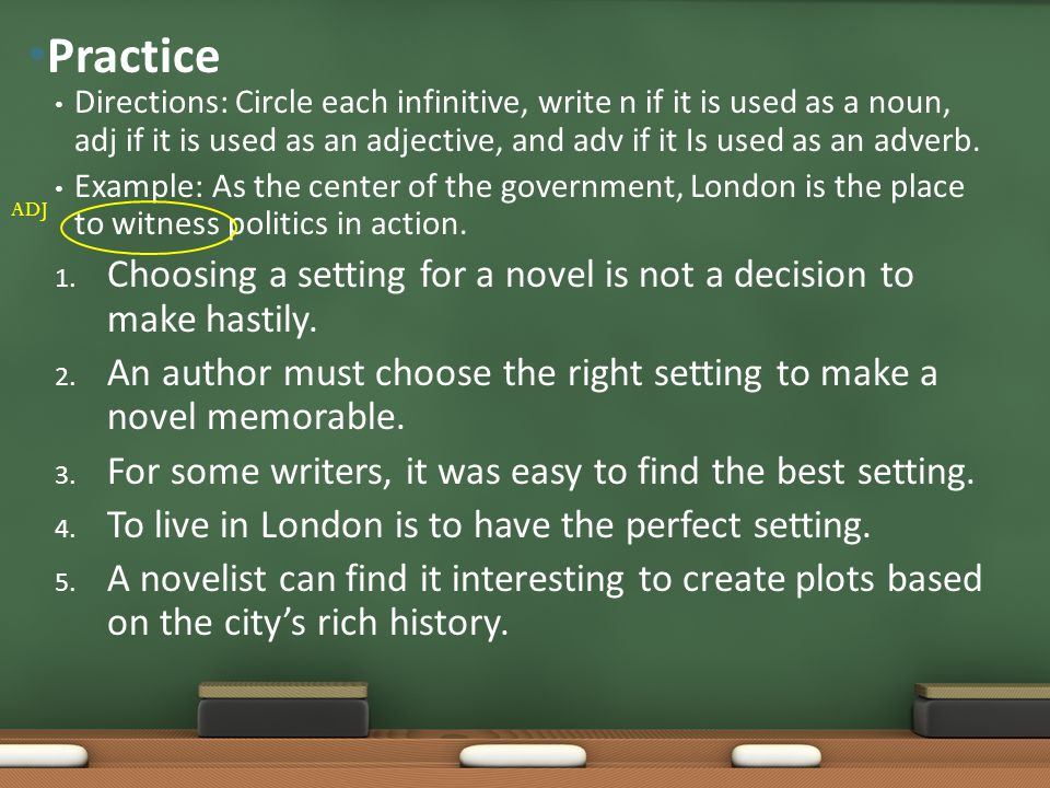 Practice Directions: Circle each infinitive, write n if it is used as a noun, adj if it is used as an adjective, and adv if it Is used as an adverb.