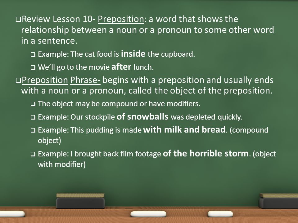 Review Lesson 10- Preposition: a word that shows the relationship between a noun or a pronoun to some other word in a sentence.